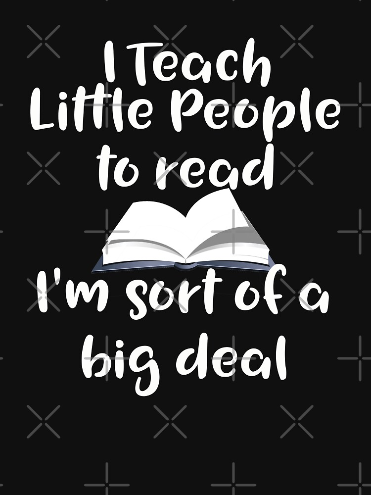 Teacher Funny Design - I Teach Little People To Read Im Sort Of A Big Deal by kudostees