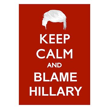Keep Calm and Blame Hillary by Chunga