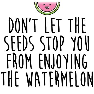 Don't Let The Seed Stop You Enjoying The Watermelon by kamrankhan