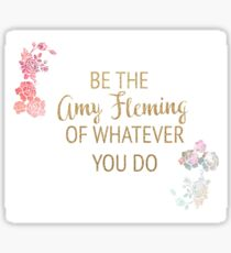 Be the Amy Fleming of Whatever You Do Sticker
