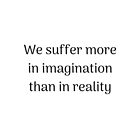 Empowering Quotes - We suffer more in imagination than in reality by IdeasForArtists