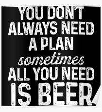 You don't always need a plan sometimes all you need is beer. Poster
