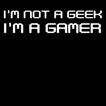 I'm Not A Geek I'm A Gamer - Video Games by PrintPress