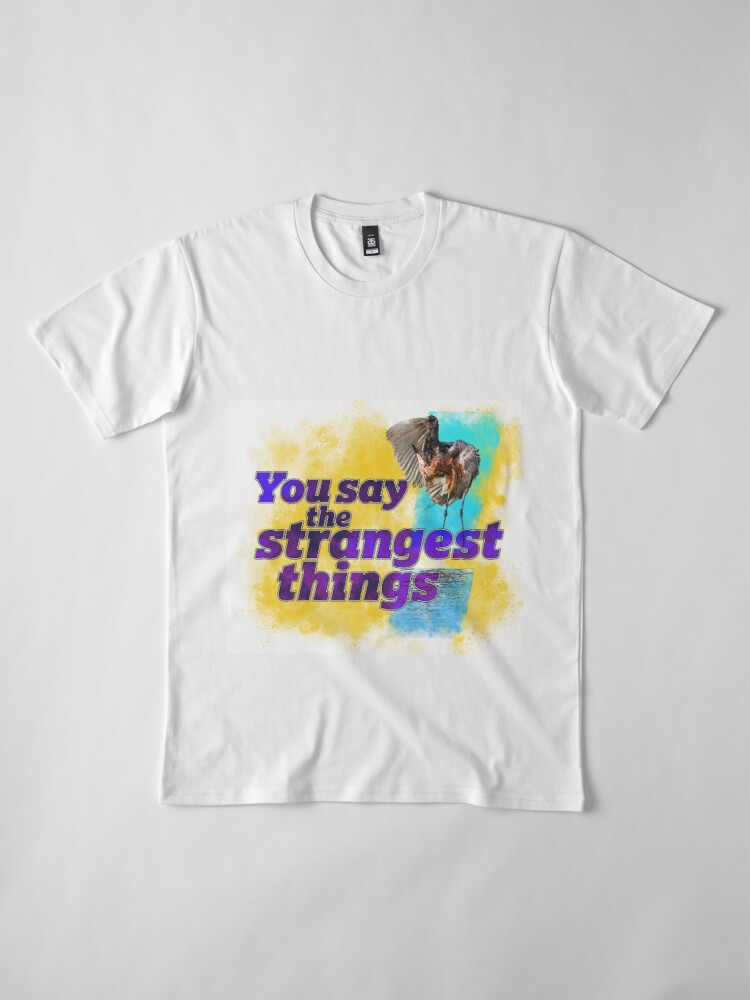 Alternate view of You say the strangest things! Premium T-Shirt