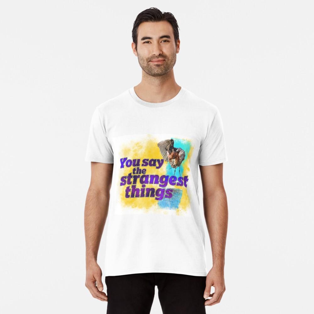 You say the strangest things! Premium T-Shirt