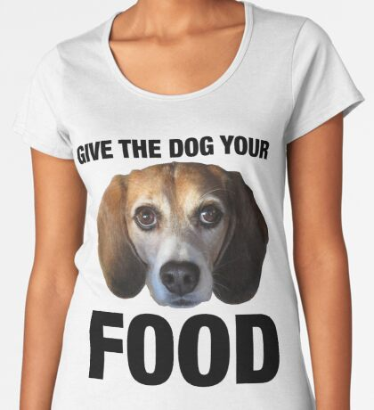 Give The Dog Your Food Women's Premium T-Shirt