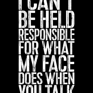 I Can't Be Held Responsible For What My Face Does When You Talk by deepstone