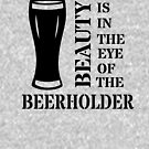 Beauty Is In The Eye of the Beerholder - Beer Pun - Funny Beer Shirt by yayandrea