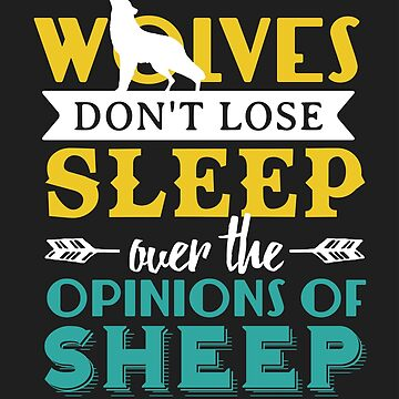 Wolves Don't Lose Sleep Over The Opinions Of Sheep  by kjanedesigns