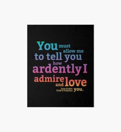 You must allow me to tell you how ardently I admire and love you - Mr. Darcy - Jane Austen - Pride and Prejudice Art Board