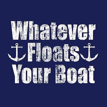 Whatever Floats Your Boat Funny Boating Graphic by lemonographie