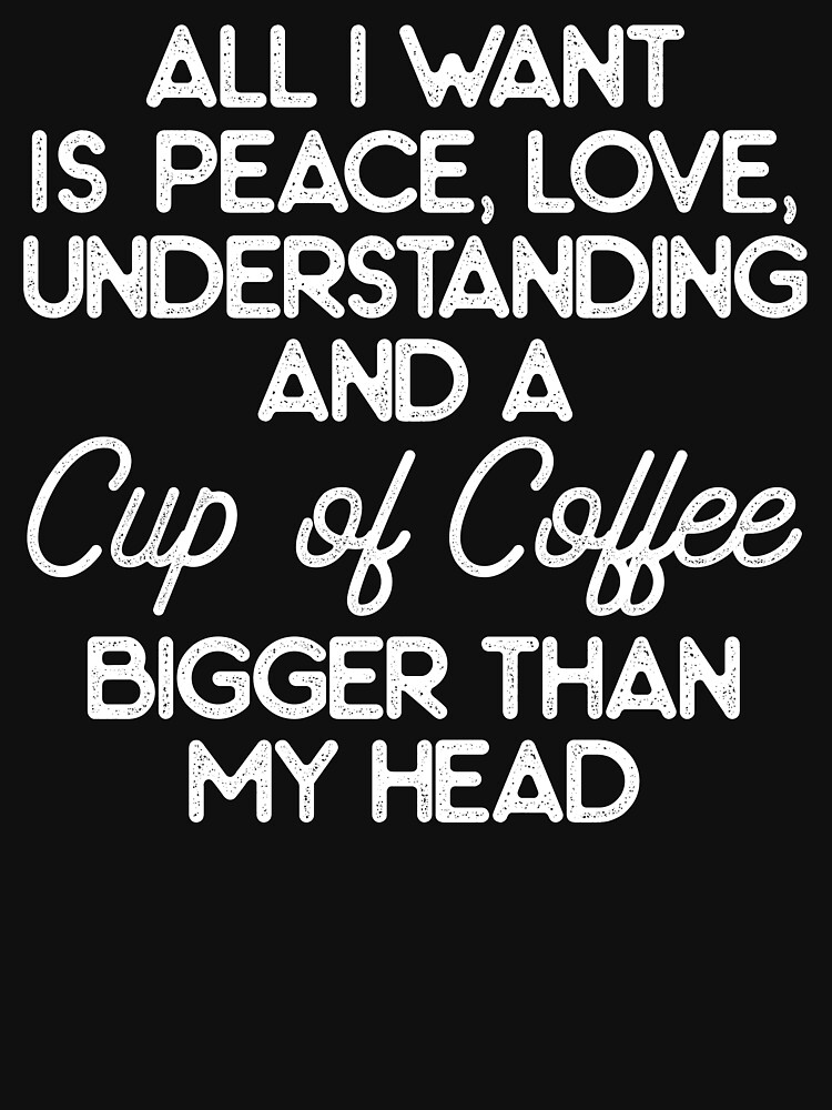 Image result for all i want is peace, love, understanding, and a coffee cup bigger than my head