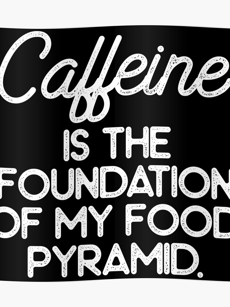 Caffeine is he foundation of my food pyramid  | Poster