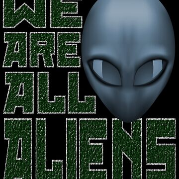 WE ARE ALL ALIENS by PapaSquatch