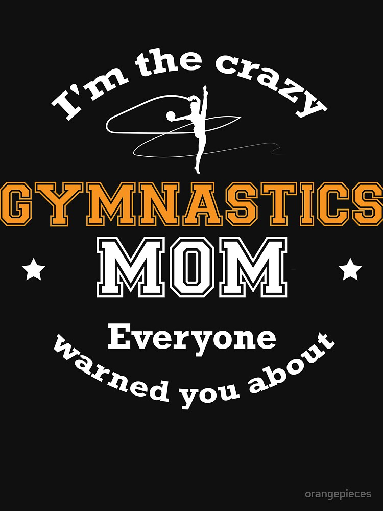 I'm The Crazy Gymnastics Mom Everyone Warned You About Funny Sport Mommy Shirt by orangepieces
