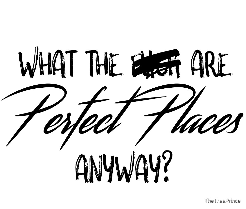 What the **** are perfect places anyway? by TheTreePrince