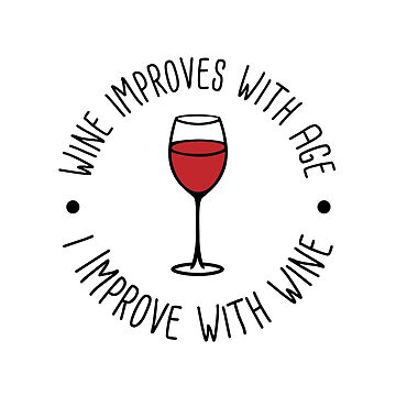 Wine Improves With Age - I Improve With Wine by yayandrea