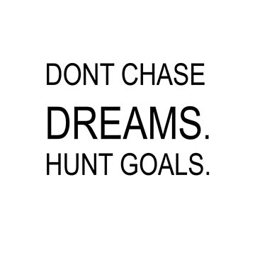 DONT CHASE DREAMS. HUNT GOALS. [MOTIVATION QUOTE]  by MindRich1