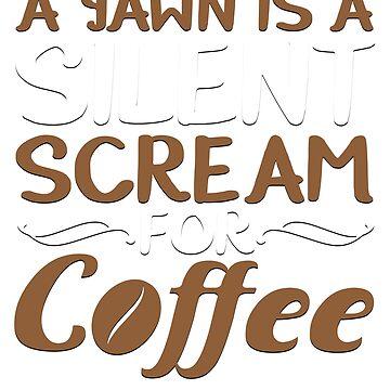 A Yawn Is A Silent Scream For Coffee by ckennicott