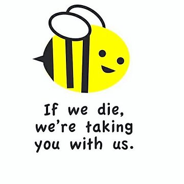 If we die, we're taking you with us - Bees by Bockethead