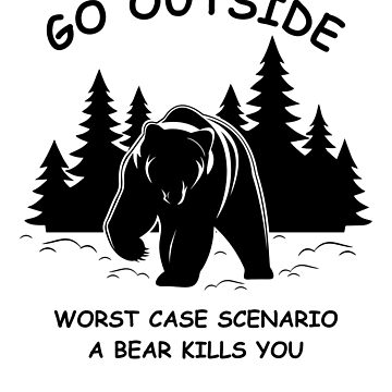 Go Outside Worst Case Scenario a Bear Kills You by Dougamb6