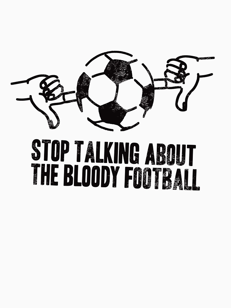 Stop Talking About the Bloody Football by brianftang