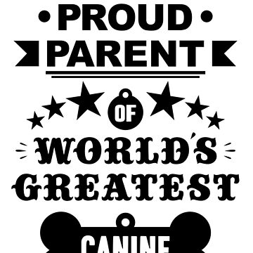 Proud parent of world's greatest canine shirts and phone cases (black text) by MandL