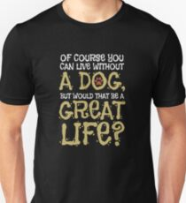 Of course you can live without a dog, but would that be a nice life? Unisex T-Shirt