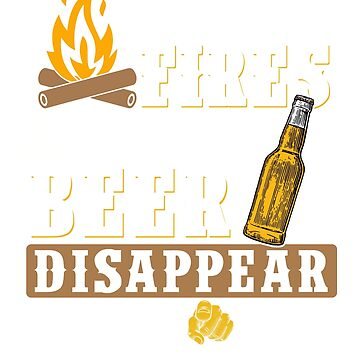 I Light Fires Make Beer Disappear Shirt Camping Gift by gdxz