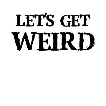 lets get weird by Wunderking