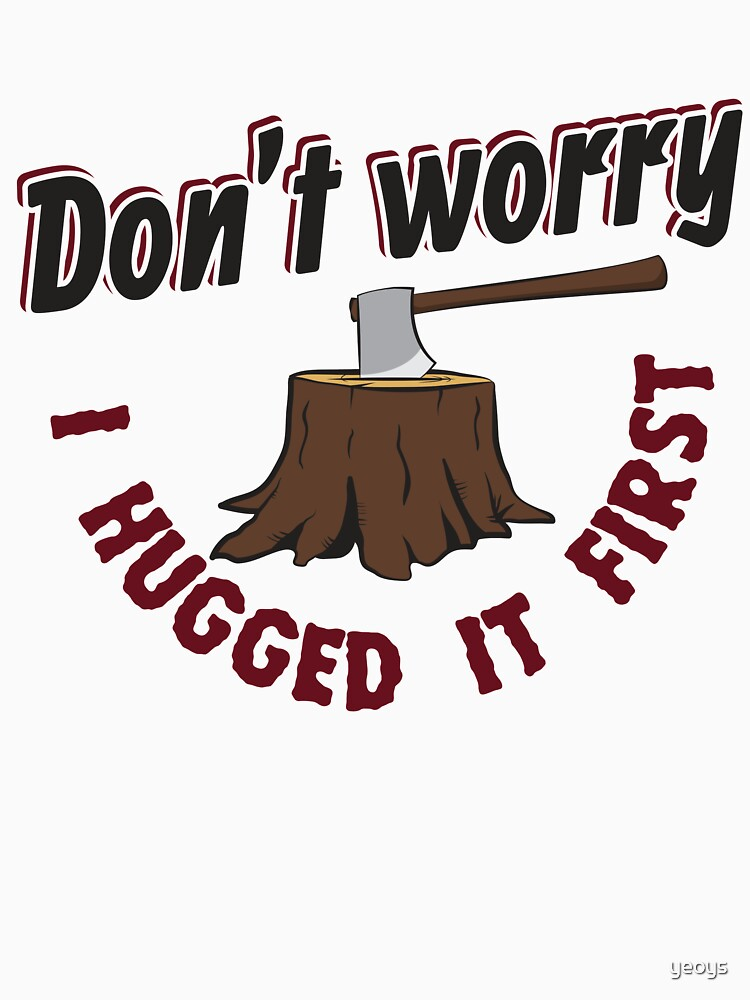 Don't Worry I Hugged It First - Funny Lumberjack Gift von yeoys