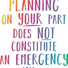 Lack of planning on your part does not constitute an emergency on my part by yayandrea
