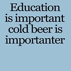 Education is important cold beer is importanter by digerati