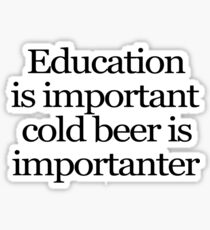 Education is important cold beer is importanter Sticker