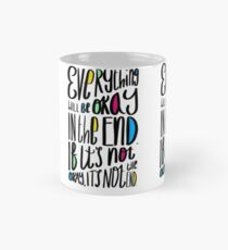 Everything will be okay in the end. If it's not okay, it's not the end.  Mug