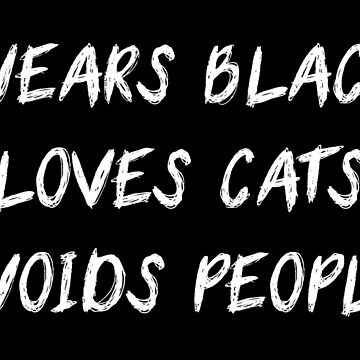 WEARS BLACK LOVES CATS AVOIDS PEOPLE by limitlezz