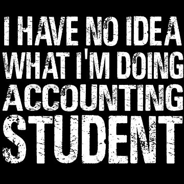 I have no Idea What I'm Doing Accounting Student-Student shirts-University Student by Girlscollar