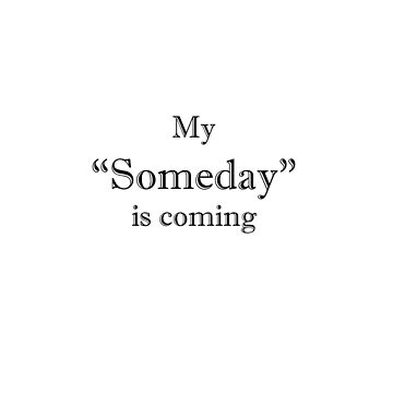 My Someday is coming. by mcrum