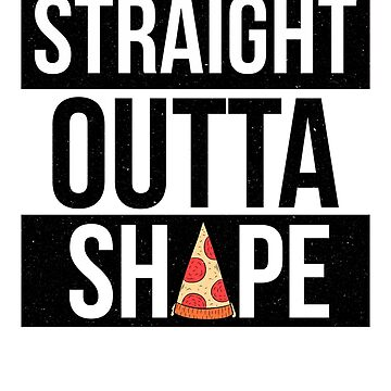 Straight Outta Shape Pizza Lover Funny Workout by pbng80