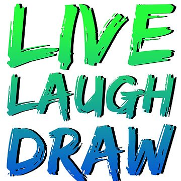 Live Laugh Draw by CodeytheArtist