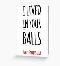I Lived In Your Balls - Happy Fathers Day Greeting Card