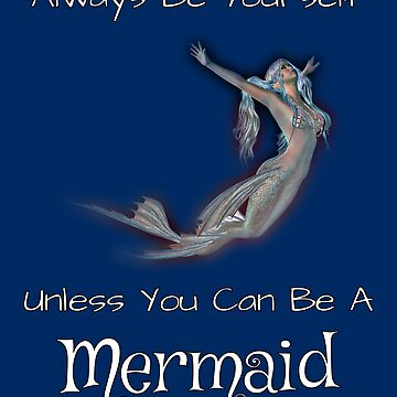 Always Be Yourself Unless You Can Be A Mermaid by Malaclypse235