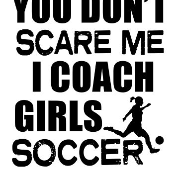 Funny Girls Soccer Coach Shirt You don't scare me Team t-shirt gift by worksaheart