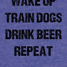 Wak, Train Dogs, Drink, Repeat (light tees) by hairofthedog