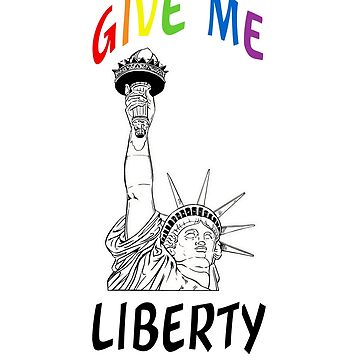 Give Me Liberty Gay Rights T-shirt by Rightbrainwoman
