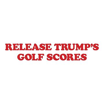 Release Trump Golf Scores by JRsTees