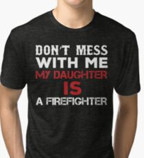 Don't Mess With Me My Daughter Is A Firefighter Tri-blend T-Shirt