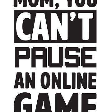 Mom You Can't Pause An Online Game by keepers