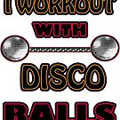I WORKOUT WITH DISCO BALLS  by Iskybibblle