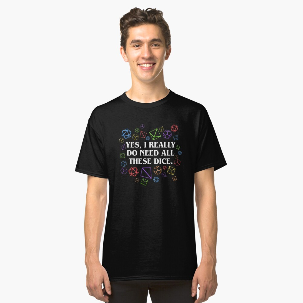Yes I Really Do Need All These Dice Tabletop RPG Classic T-Shirt